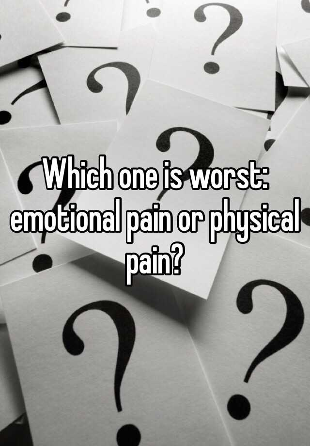 Which one is worst: emotional pain or physical pain?