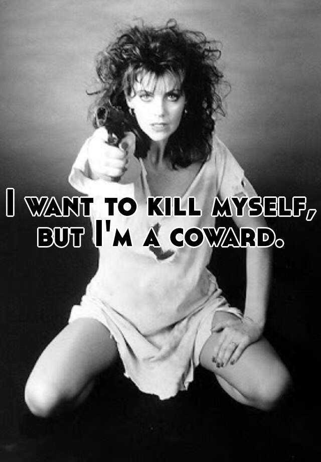 I want to kill myself, but I'm a coward.