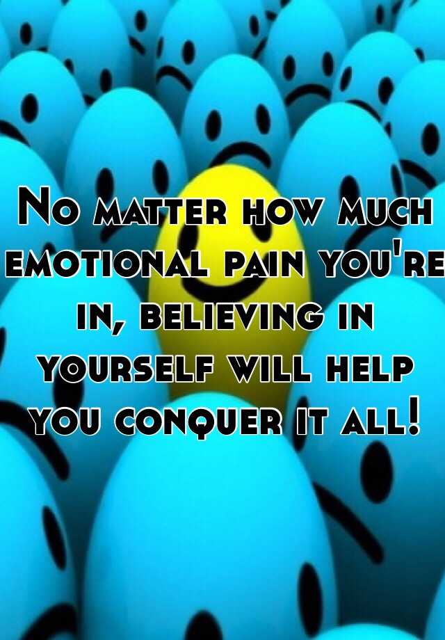 No matter how much emotional pain you're in, believing in yourself will help you conquer it all!