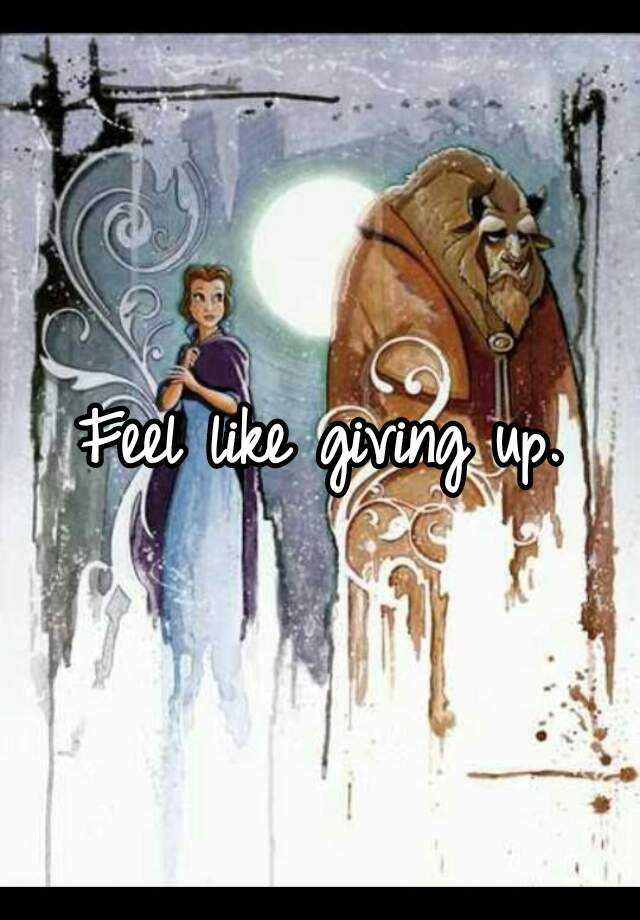 Feel like giving up.