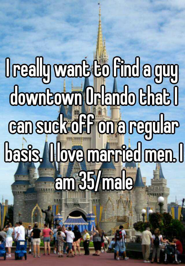 I really want to find a guy downtown Orlando that I can suck off on a regular basis.  I love married men. I am 35/male