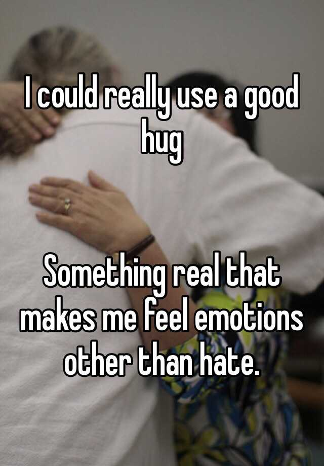 I could really use a good hug   Something real that makes me feel emotions other than hate.