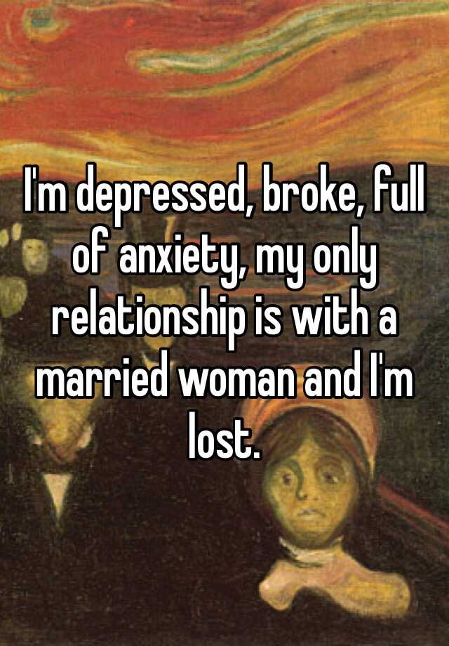 I'm depressed, broke, full of anxiety, my only relationship is with a married woman and I'm lost.