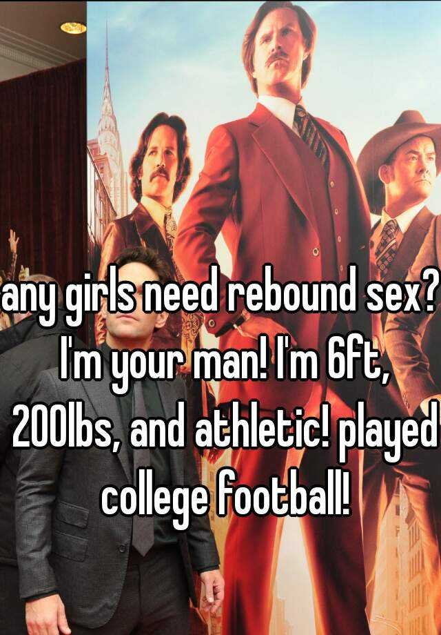 any girls need rebound sex? I'm your man! I'm 6ft, 200lbs, and athletic! played college football!