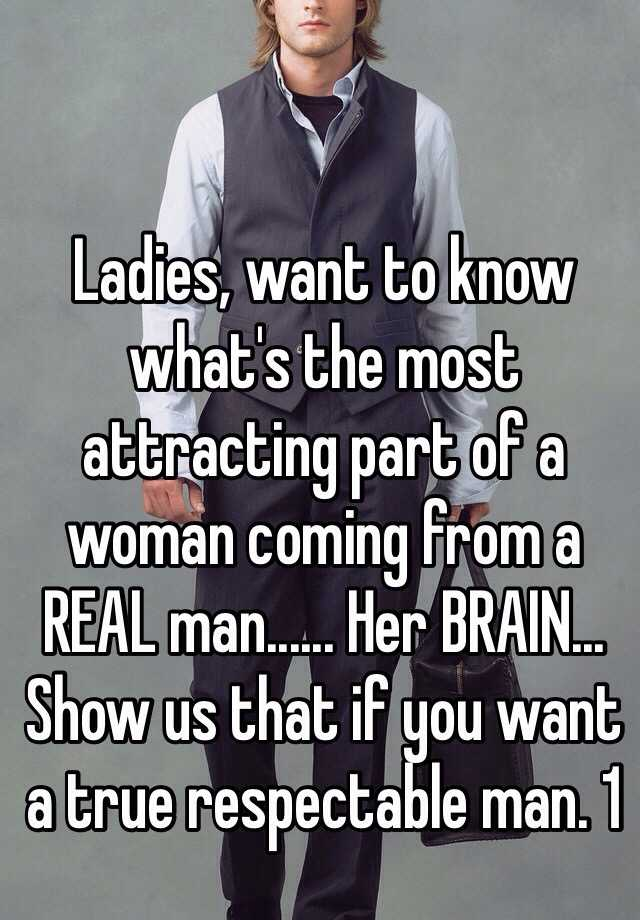 Ladies, want to know what's the most attracting part of a woman coming from a REAL man...... Her BRAIN... Show us that if you want a true respectable man. 1