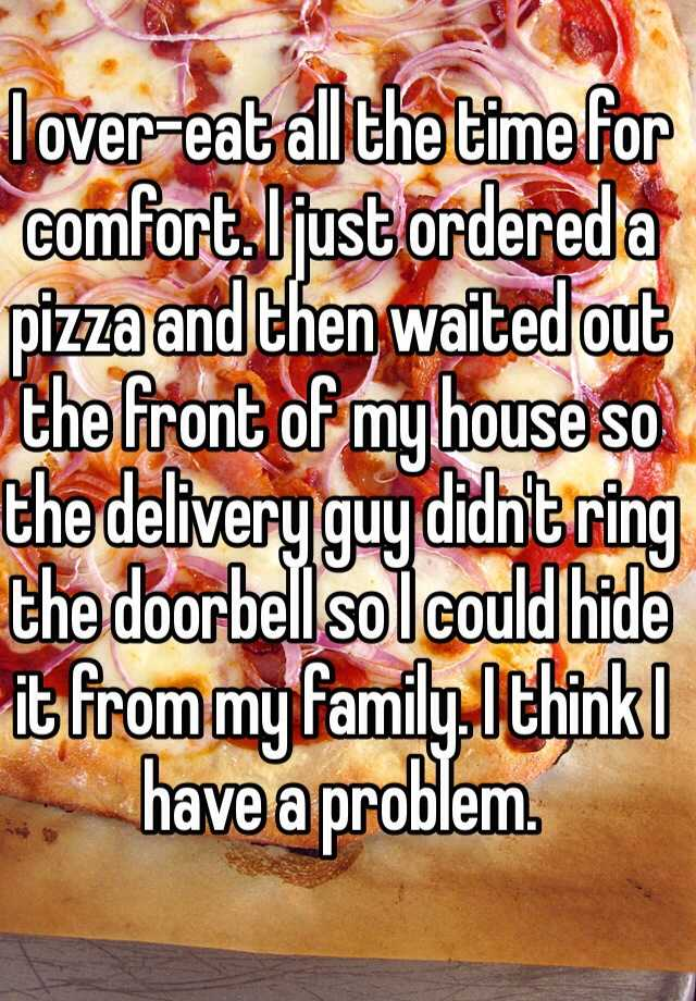 I over-eat all the time for comfort. I just ordered a pizza and then waited out the front of my house so the delivery guy didn't ring the doorbell so I could hide it from my family. I think I have a problem.