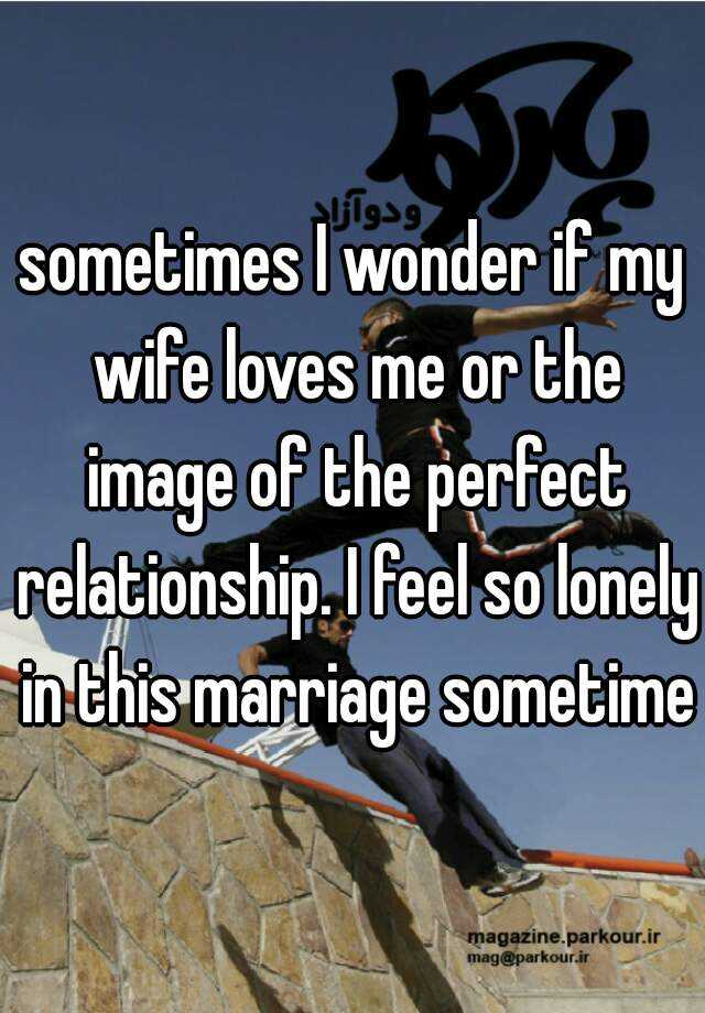 sometimes I wonder if my wife loves me or the image of the perfect relationship. I feel so lonely in this marriage sometimes