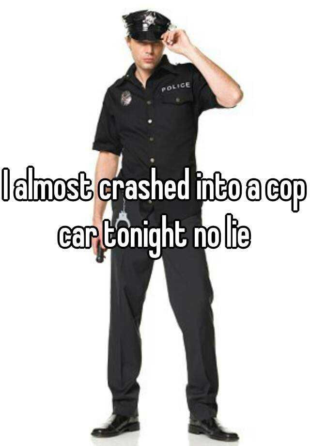 I almost crashed into a cop car tonight no lie