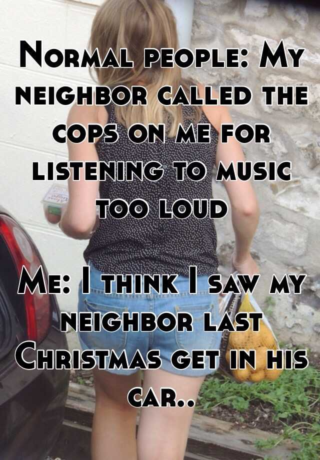 Normal people: My neighbor called the cops on me for listening to music too loud  Me: I think I saw my neighbor last Christmas get in his car..