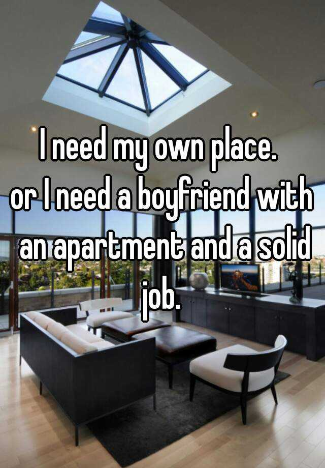 I need my own place.  or I need a boyfriend with an apartment and a solid job.