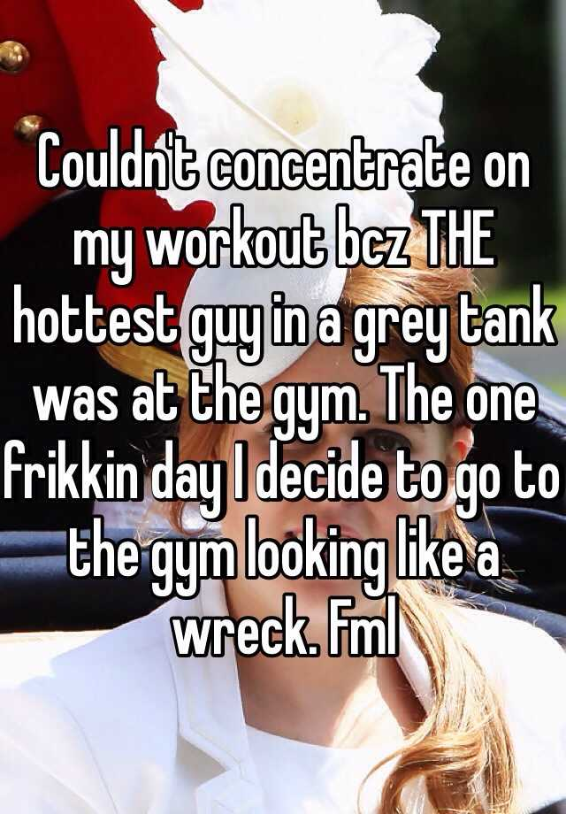 Couldn't concentrate on my workout bcz THE hottest guy in a grey tank was at the gym. The one frikkin day I decide to go to the gym looking like a wreck. Fml