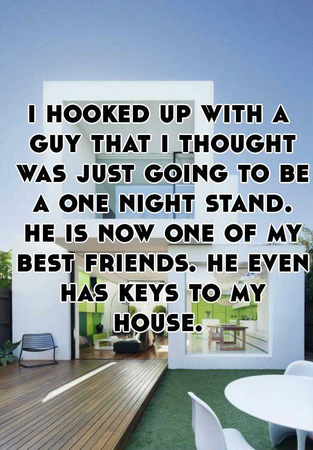 i hooked up with a guy that i thought was just going to be a one night stand. he is now one of my best friends. he even has keys to my house.