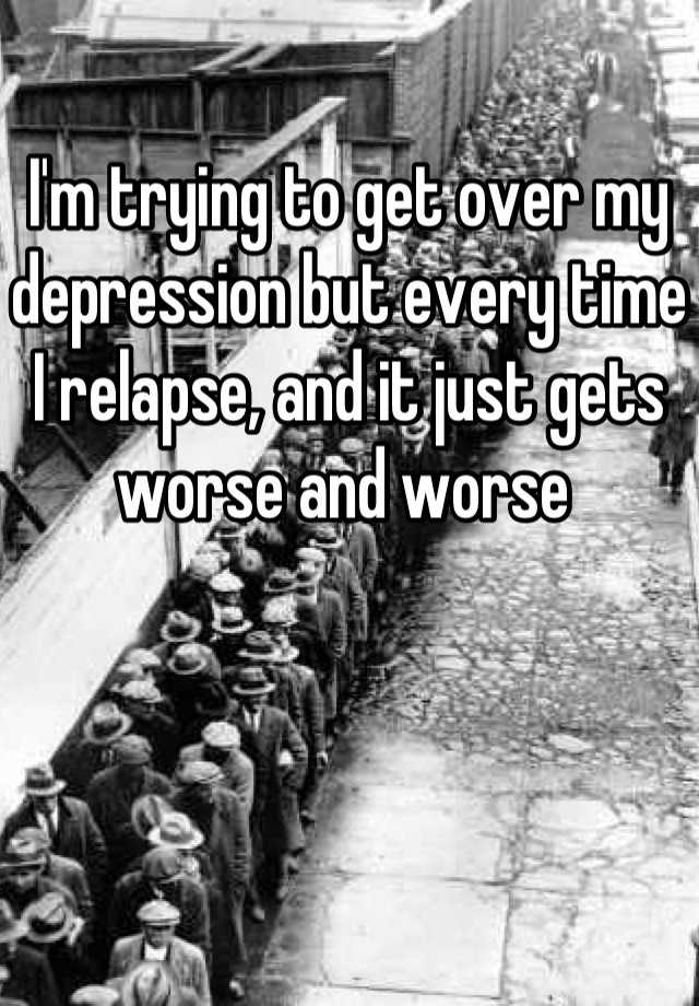 I'm trying to get over my depression but every time I relapse, and it just gets worse and worse