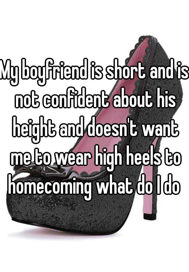 My boyfriend is short and is not confident about his height and doesn't want me to wear high heels to homecoming what do I do