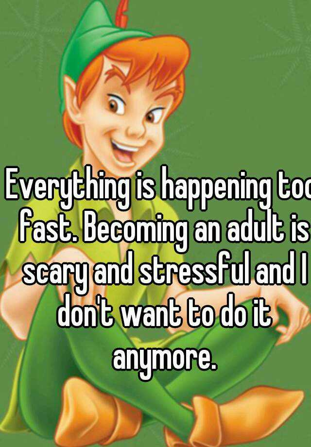 Everything is happening too fast. Becoming an adult is scary and stressful and I don't want to do it anymore.