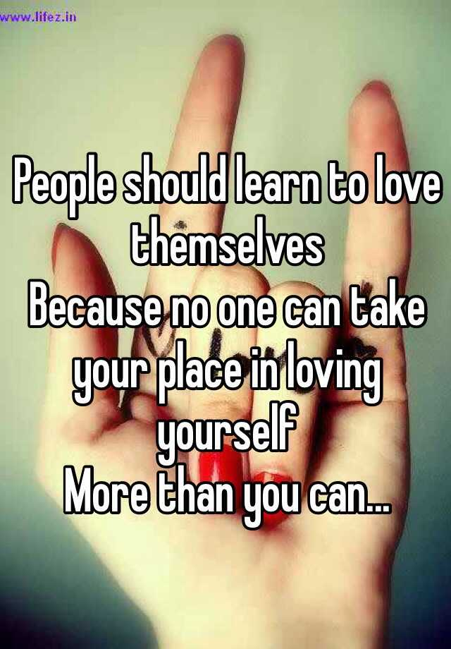 People should learn to love themselves  Because no one can take your place in loving yourself  More than you can...