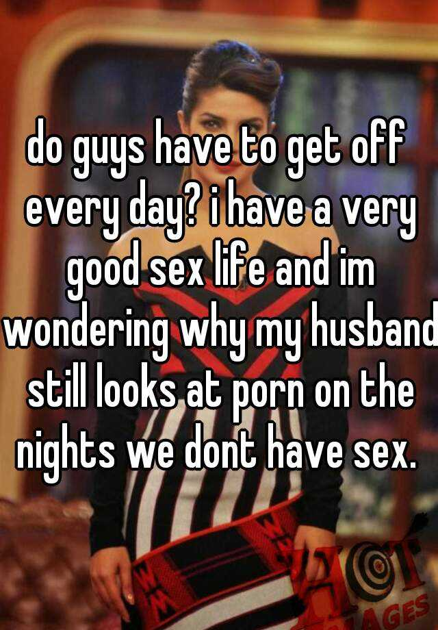 do guys have to get off every day? i have a very good sex life and im wondering why my husband still looks at porn on the nights we dont have sex.