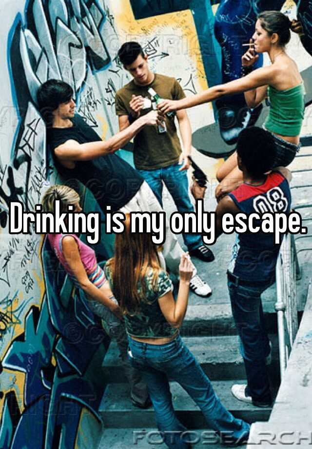 Drinking is my only escape.