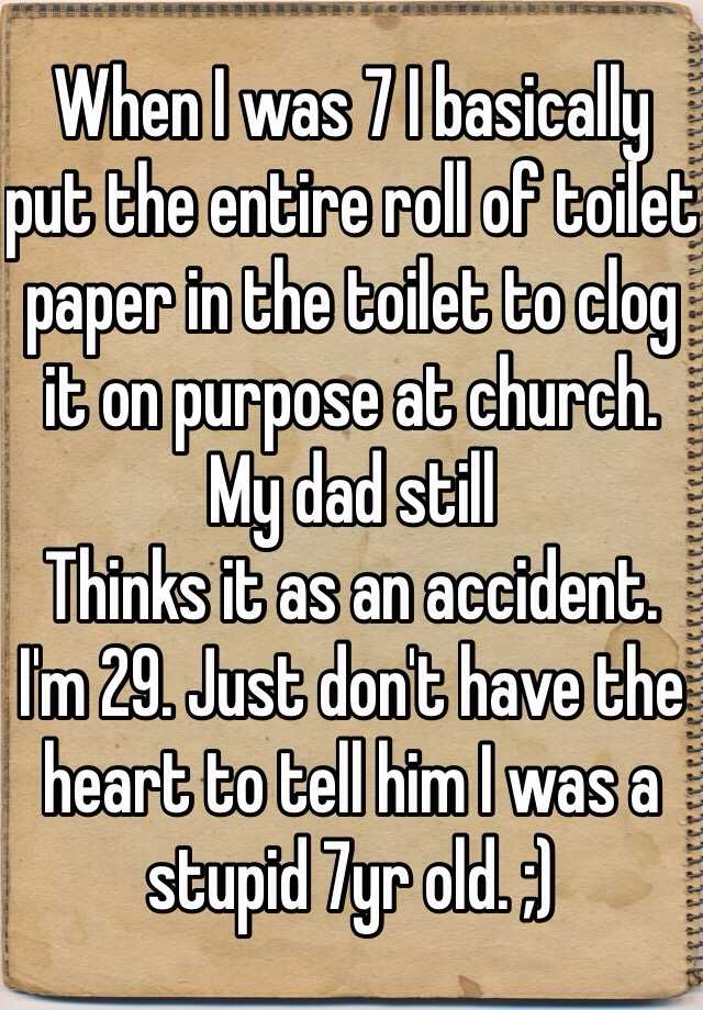 When I was 7 I basically put the entire roll of toilet paper in the toilet to clog it on purpose at church. My dad still Thinks it as an accident. I'm 29. Just don't have the heart to tell him I was a stupid 7yr old. ;)