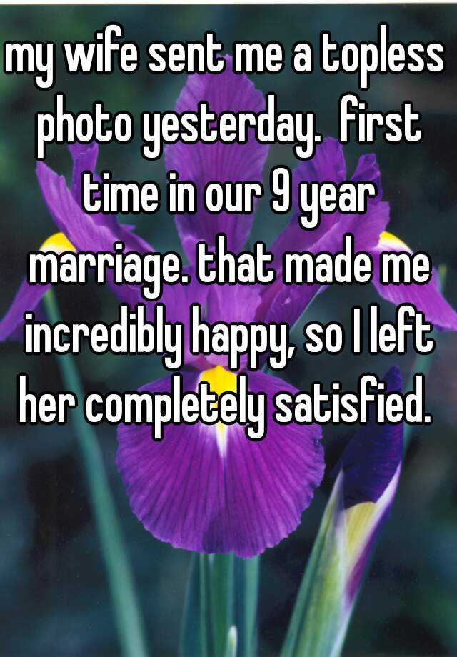 my wife sent me a topless photo yesterday.  first time in our 9 year marriage. that made me incredibly happy, so I left her completely satisfied.