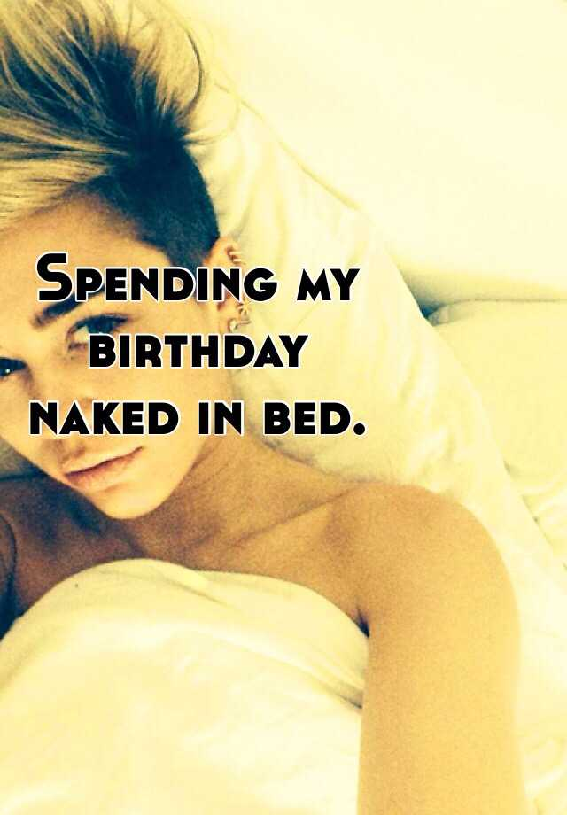 Spending my  birthday  naked in bed.