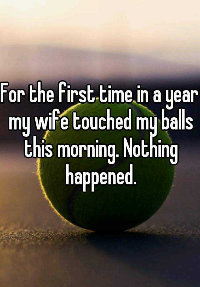 For the first time in a year my wife touched my balls this morning. Nothing happened.