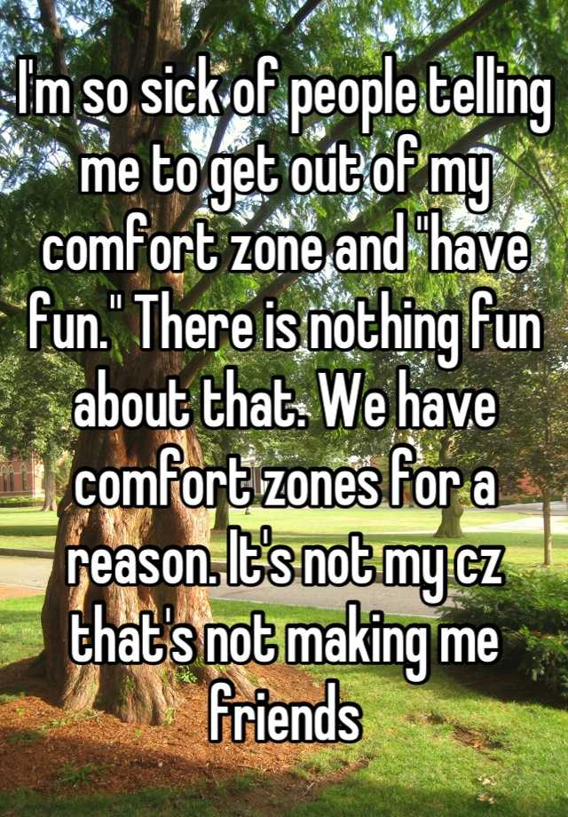 """I'm so sick of people telling me to get out of my comfort zone and """"have fun."""" There is nothing fun about that. We have comfort zones for a reason. It's not my cz that's not making me friends"""