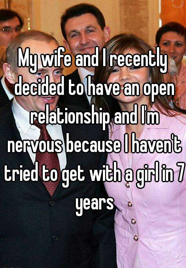 My wife and I recently decided to have an open relationship and I'm nervous because I haven't tried to get with a girl in 7 years