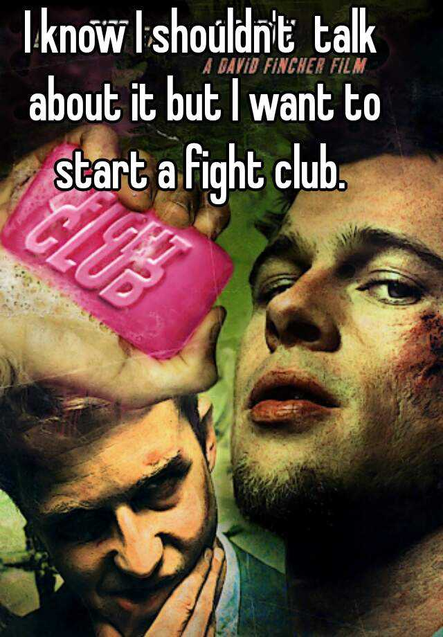 I know I shouldn't  talk about it but I want to start a fight club.
