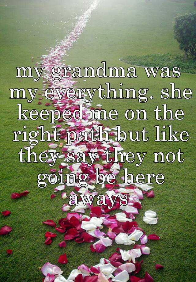 my grandma was my everything. she keeped me on the right path but like they say they not going be here aways