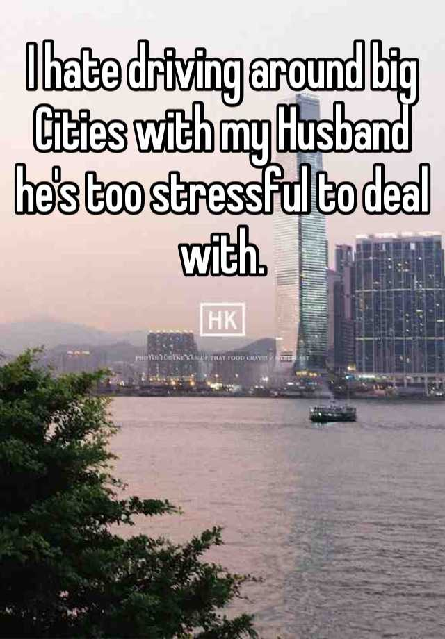 I hate driving around big Cities with my Husband he's too stressful to deal with.