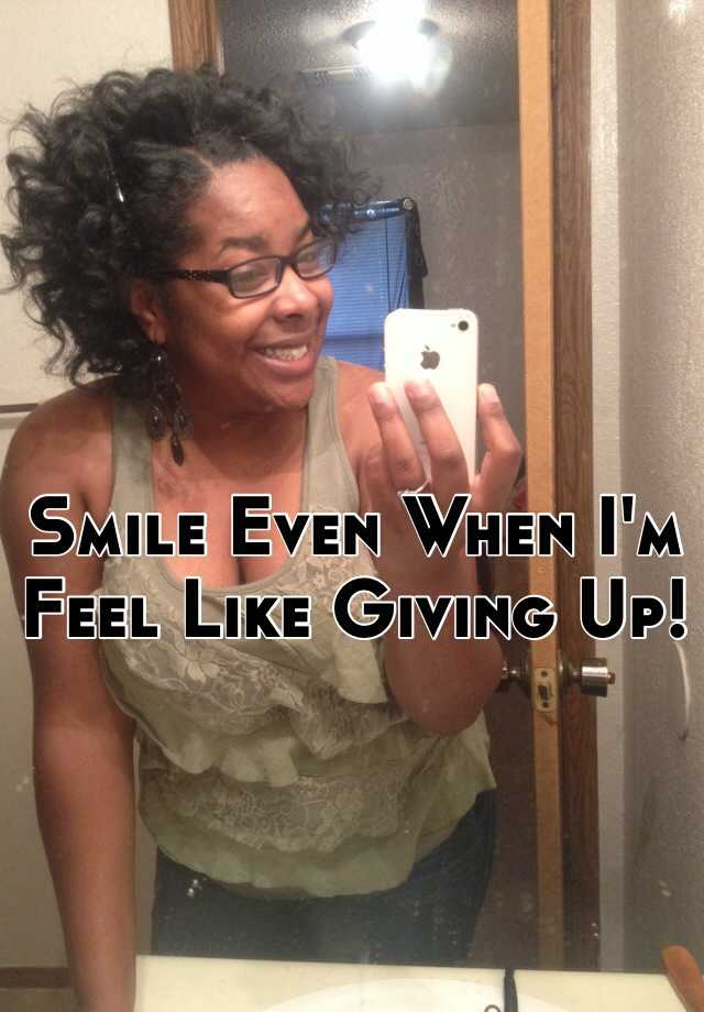 Smile Even When I'm Feel Like Giving Up!