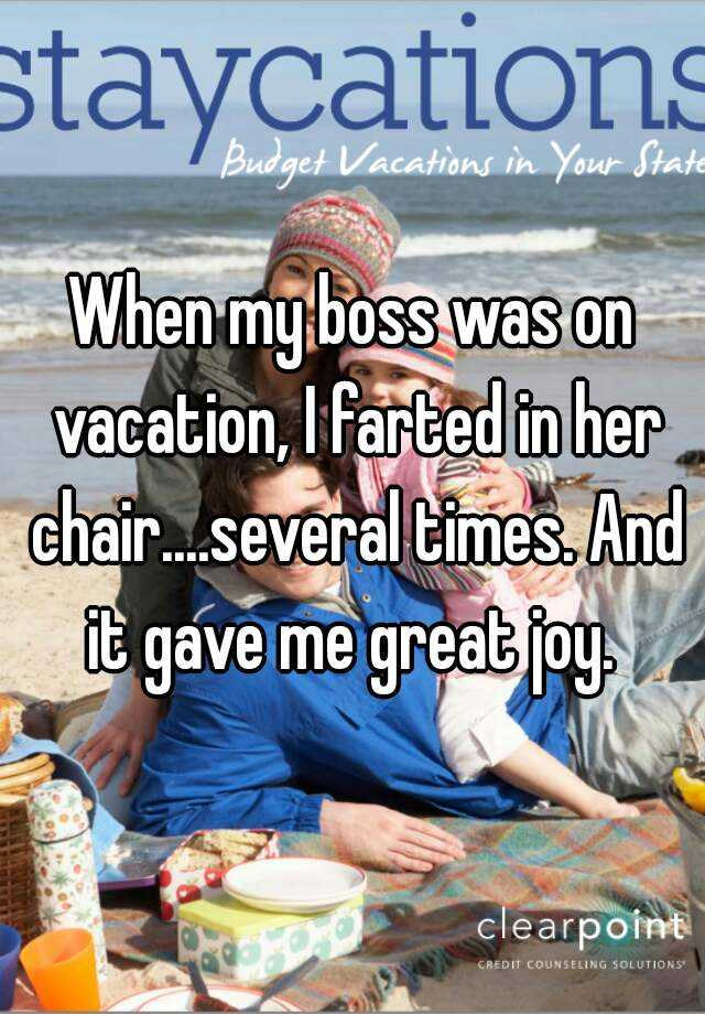 When my boss was on vacation, I farted in her chair....several times. And it gave me great joy.