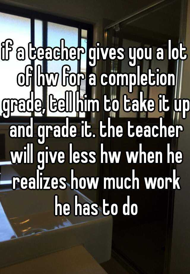 if a teacher gives you a lot of hw for a completion grade, tell him to take it up and grade it. the teacher will give less hw when he realizes how much work he has to do