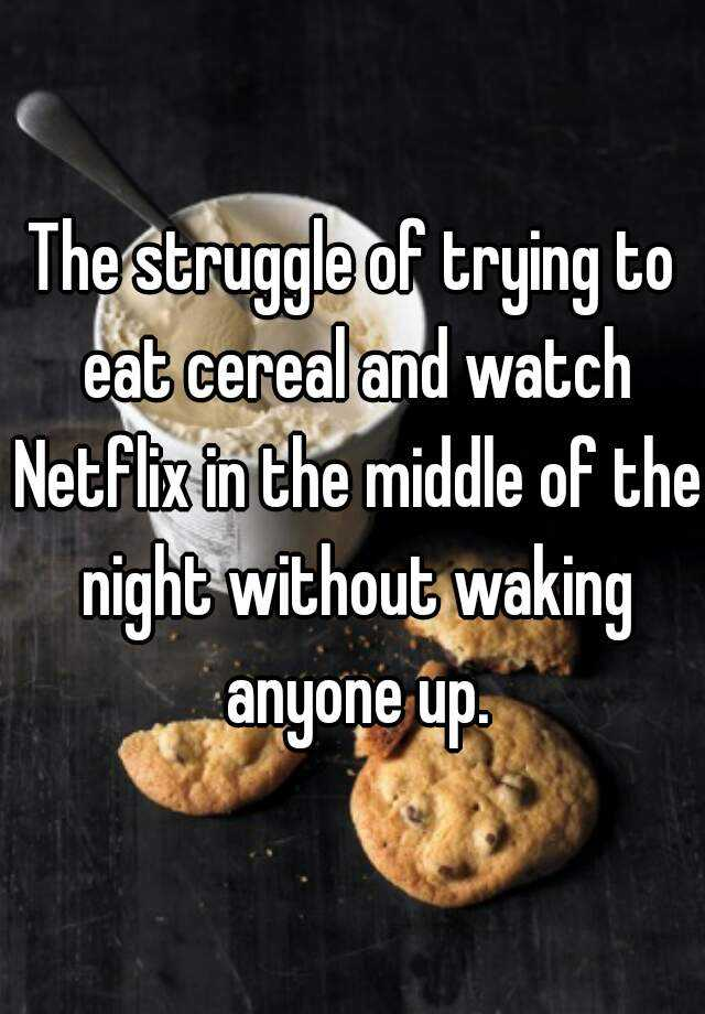 The struggle of trying to eat cereal and watch Netflix in the middle of the night without waking anyone up.