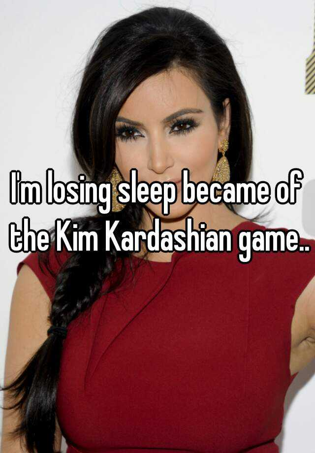 I'm losing sleep became of the Kim Kardashian game..