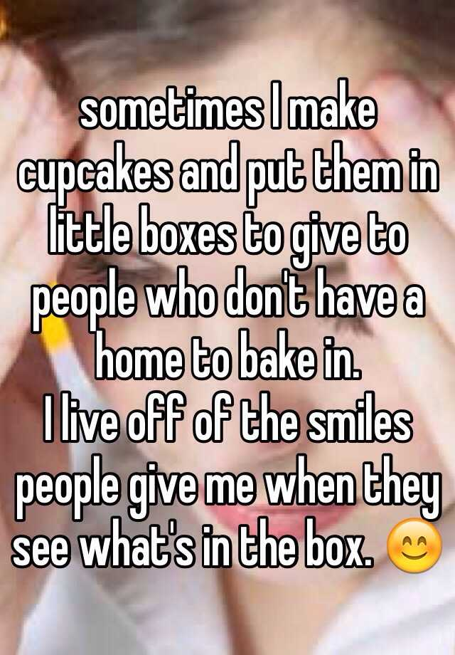 sometimes I make cupcakes and put them in little boxes to give to people who don't have a home to bake in.  I live off of the smiles people give me when they see what's in the box. 😊