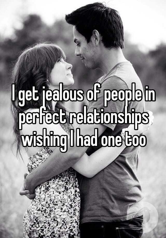 I get jealous of people in perfect relationships wishing I had one too