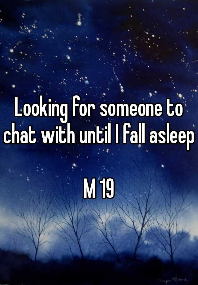 Looking for someone to chat with until I fall asleep   M 19