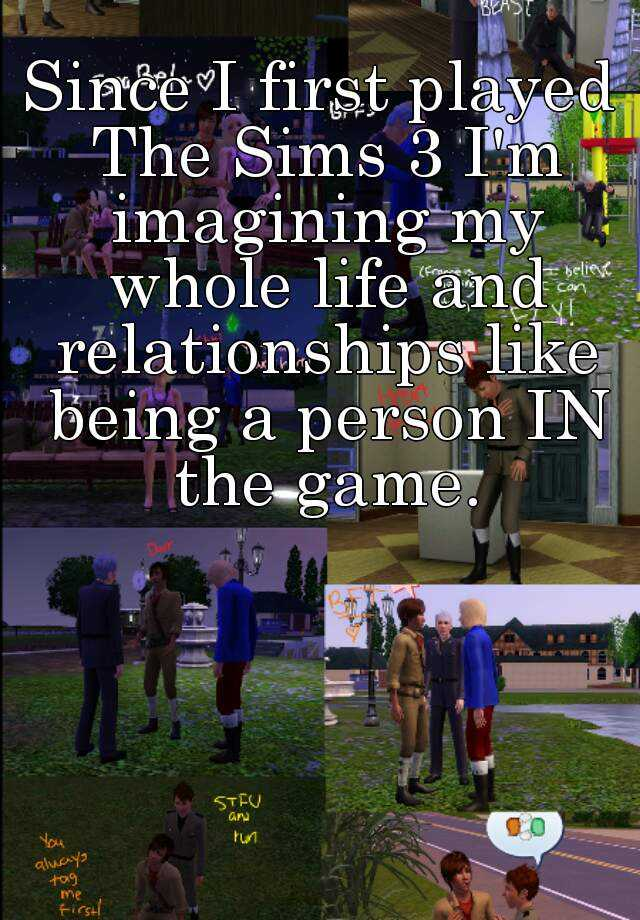 Since I first played The Sims 3 I'm imagining my whole life and relationships like being a person IN the game.