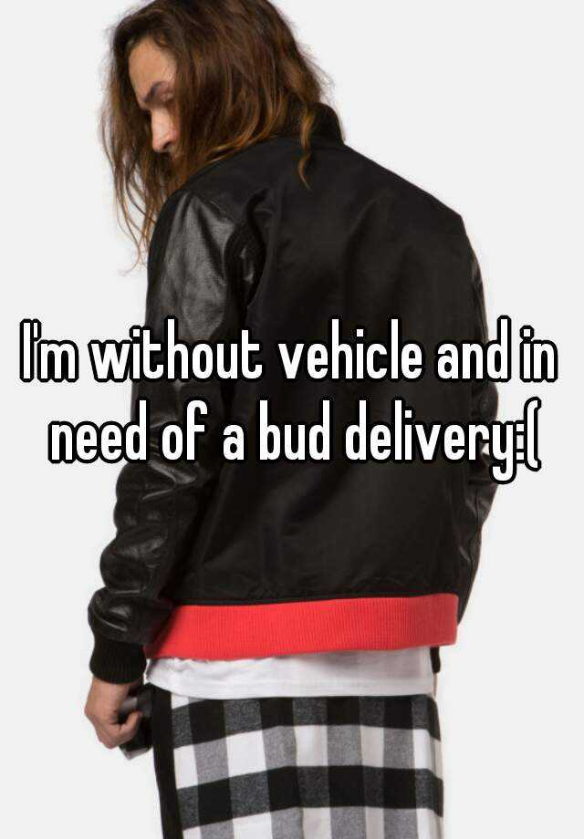 I'm without vehicle and in need of a bud delivery:(
