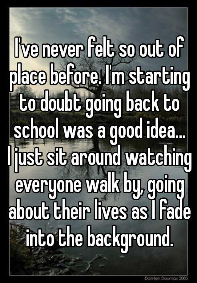 I've never felt so out of place before. I'm starting to doubt going back to school was a good idea... I just sit around watching everyone walk by, going about their lives as I fade into the background.
