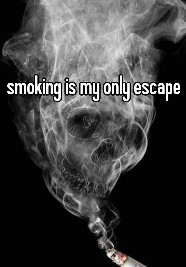 smoking is my only escape