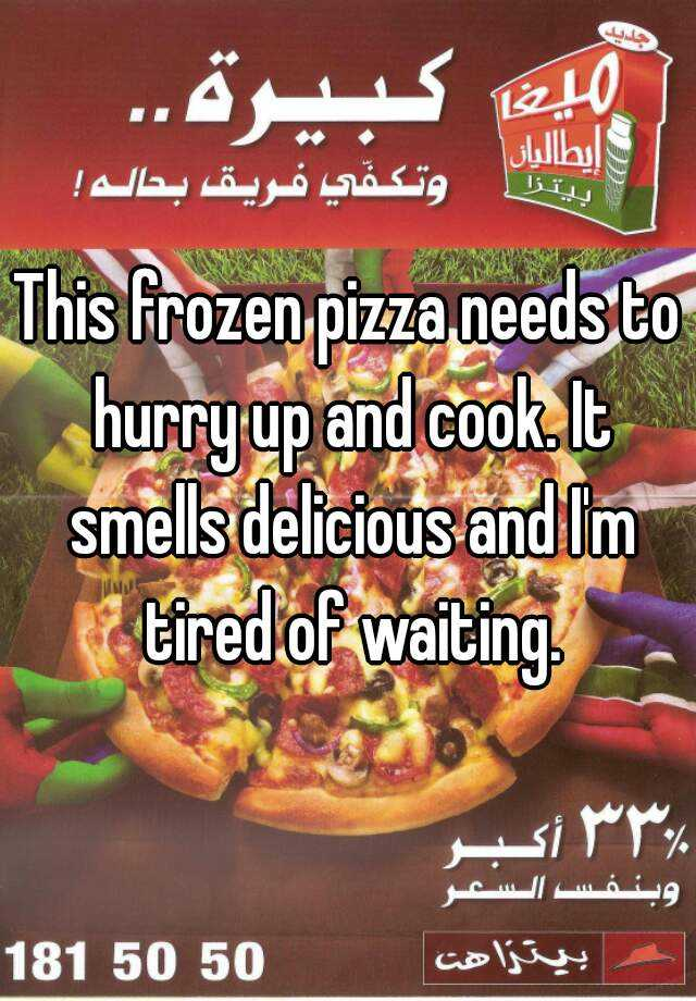 This frozen pizza needs to hurry up and cook. It smells delicious and I'm tired of waiting.