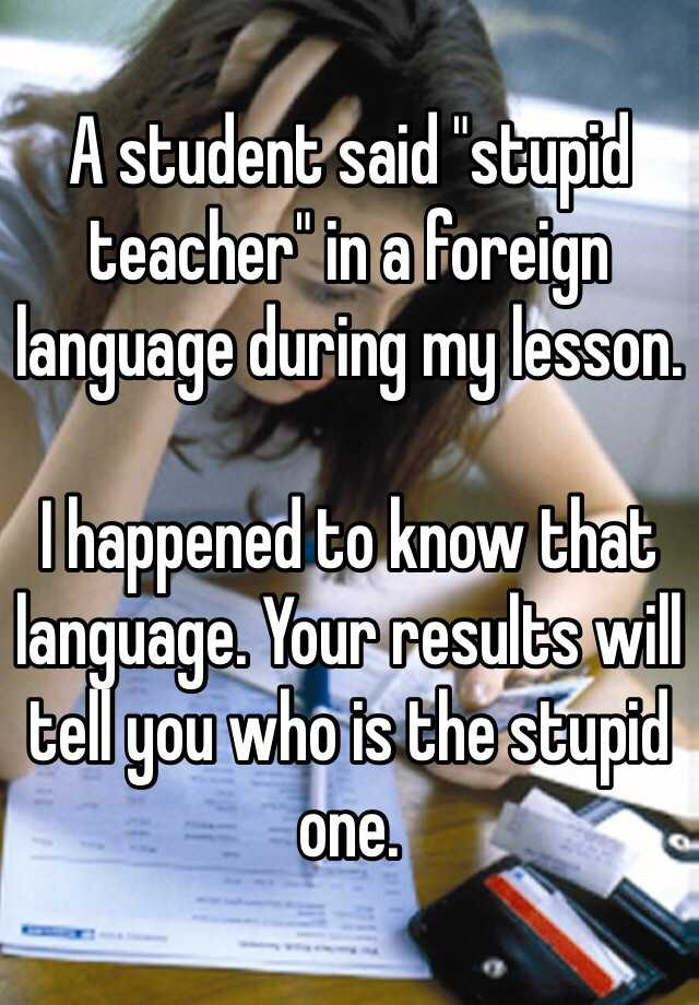 """A student said """"stupid teacher"""" in a foreign language during my lesson.  I happened to know that language. Your results will tell you who is the stupid one."""