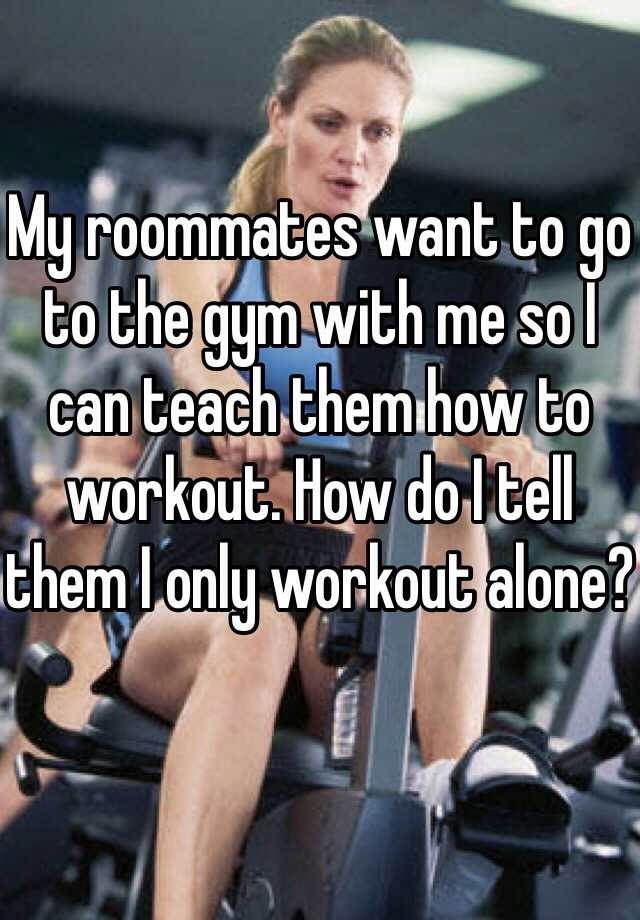 My roommates want to go to the gym with me so I can teach them how to workout. How do I tell them I only workout alone?