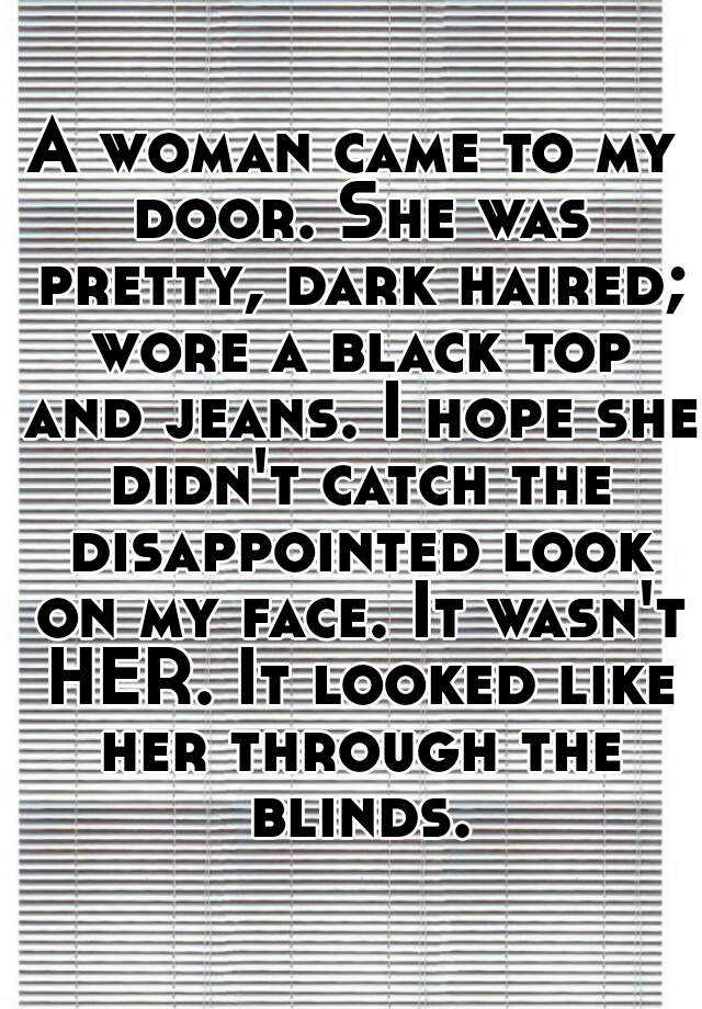 A woman came to my door. She was pretty, dark haired; wore a black top and jeans. I hope she didn't catch the disappointed look on my face. It wasn't HER. It looked like her through the blinds.