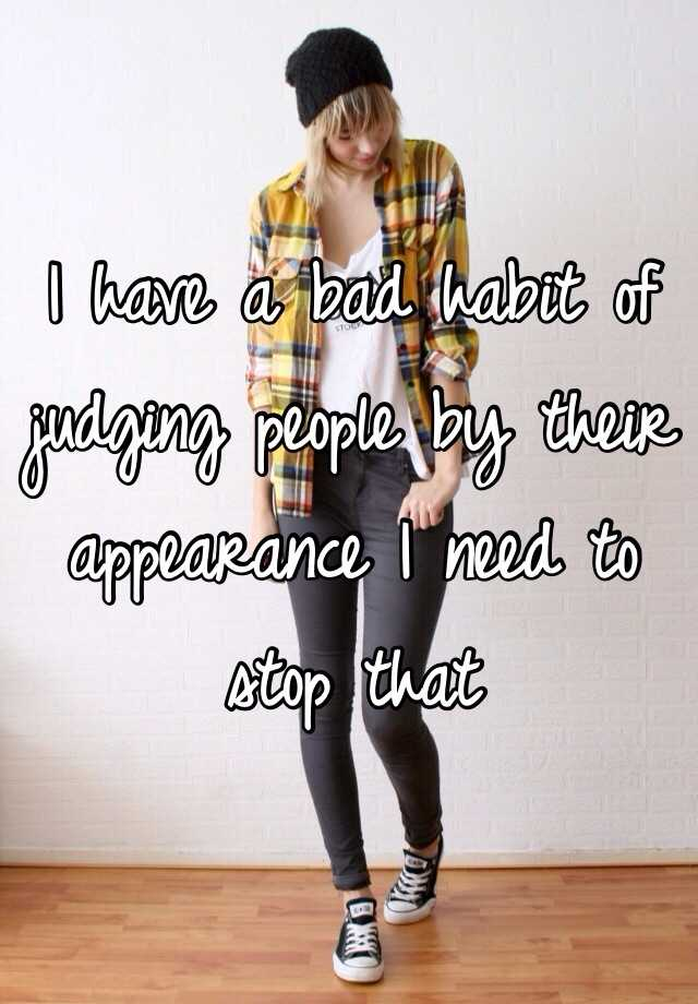 I have a bad habit of judging people by their appearance I need to stop that
