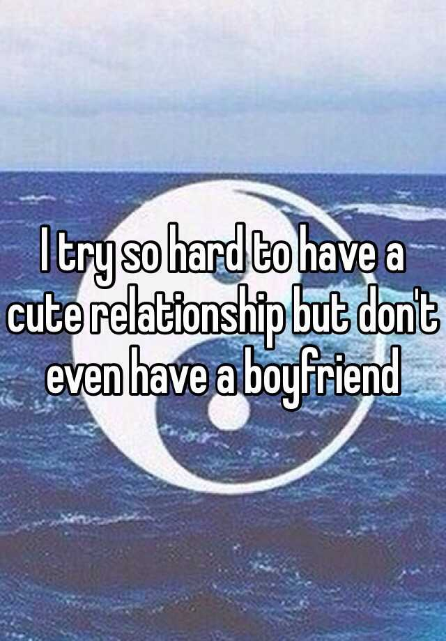 I try so hard to have a cute relationship but don't even have a boyfriend