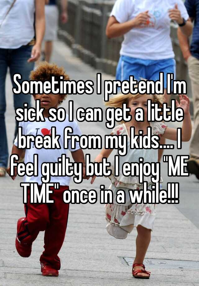 """Sometimes I pretend I'm sick so I can get a little break from my kids.... I feel guilty but I enjoy """"ME TIME"""" once in a while!!!"""